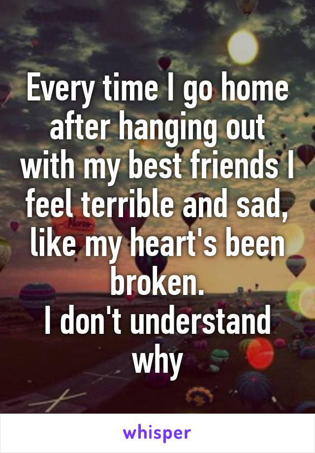 Every time I go home after hanging out with my best friends I feel terrible and sad, like my heart's been broken. I don't understand why