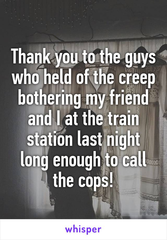 Thank you to the guys who held of the creep bothering my friend and I at the train station last night long enough to call the cops!