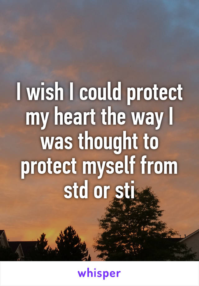 I wish I could protect my heart the way I was thought to protect myself from std or sti