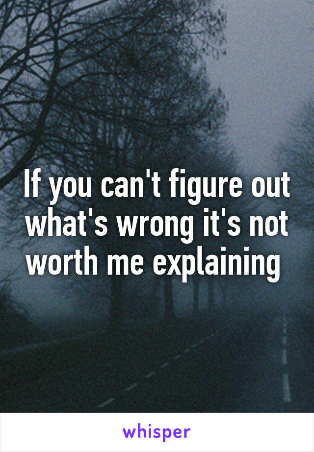 If you can't figure out what's wrong it's not worth me explaining