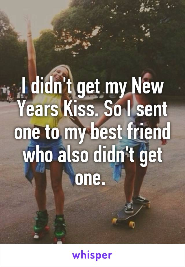 I didn't get my New Years Kiss. So I sent one to my best friend who also didn't get one.