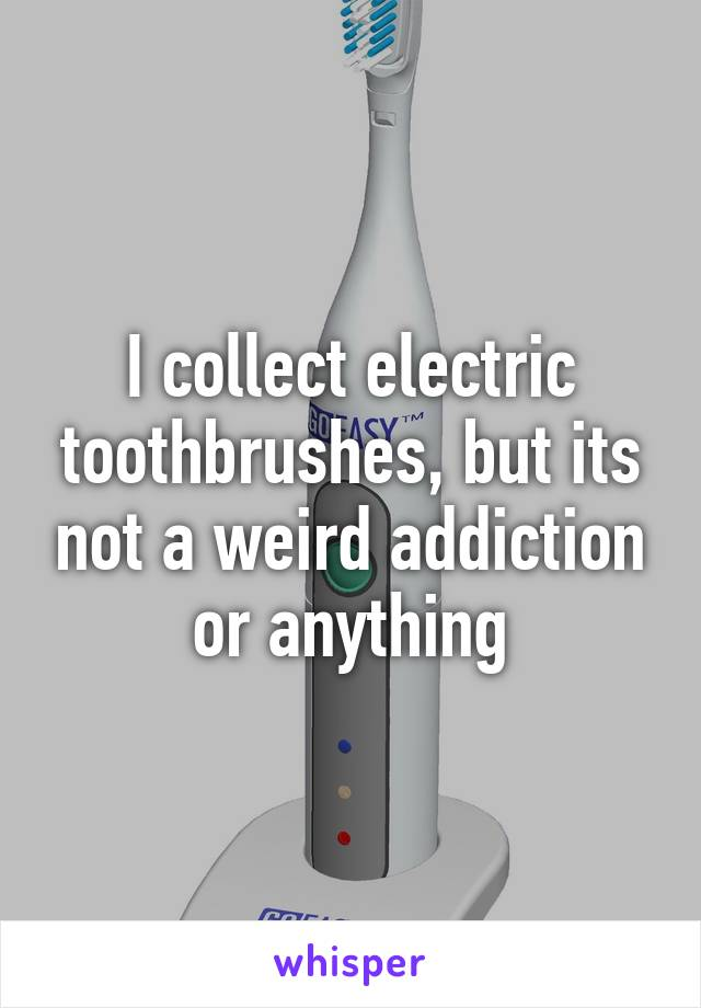 I collect electric toothbrushes, but its not a weird addiction or anything
