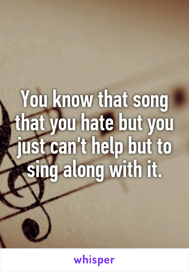You know that song that you hate but you just can't help but to sing along with it.