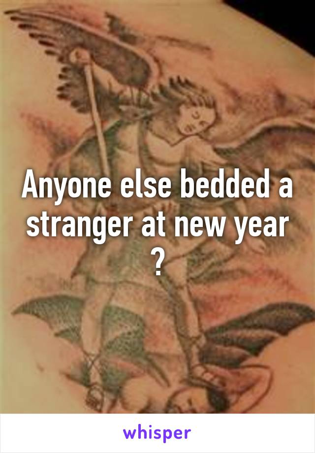 Anyone else bedded a stranger at new year ?