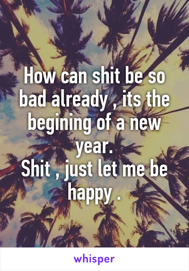 How can shit be so bad already , its the begining of a new year. Shit , just let me be happy .
