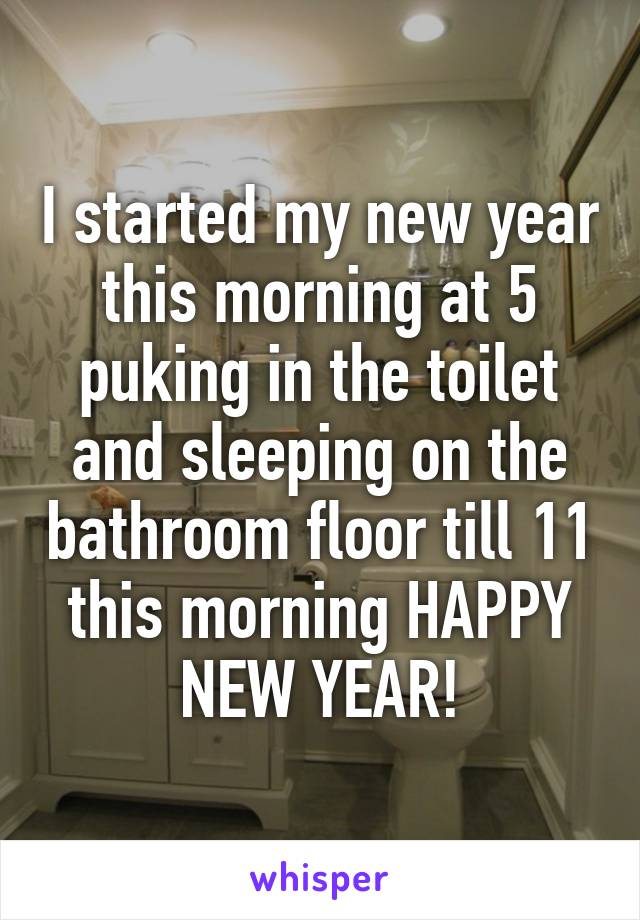 I started my new year this morning at 5 puking in the toilet and sleeping on the bathroom floor till 11 this morning HAPPY NEW YEAR!