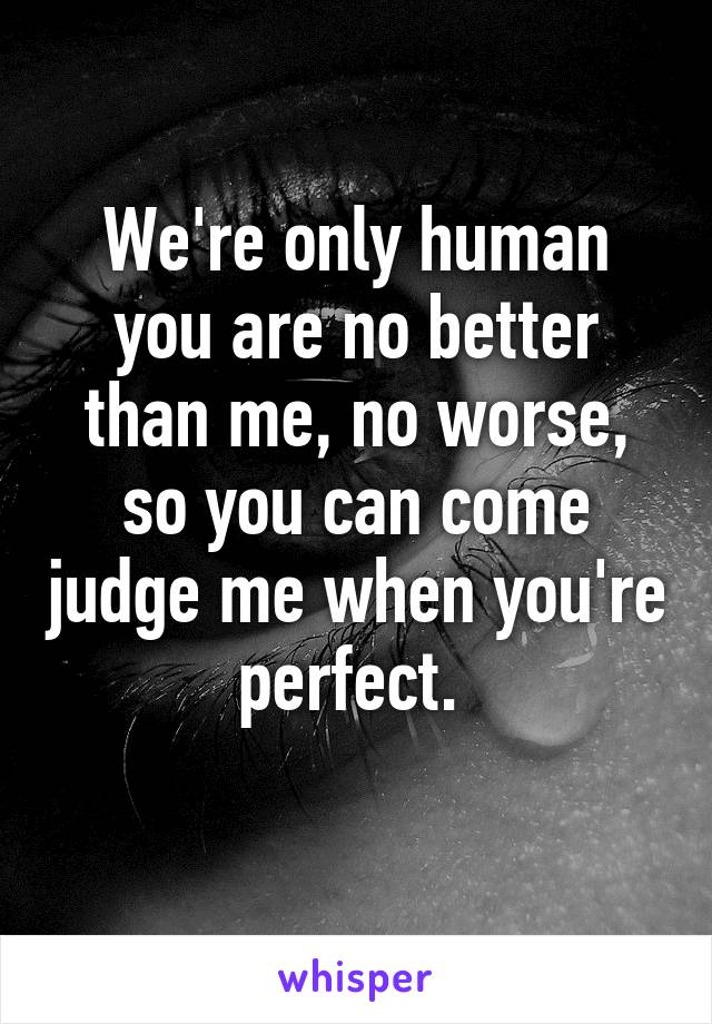 We're only human you are no better than me, no worse, so you can come judge me when you're perfect.