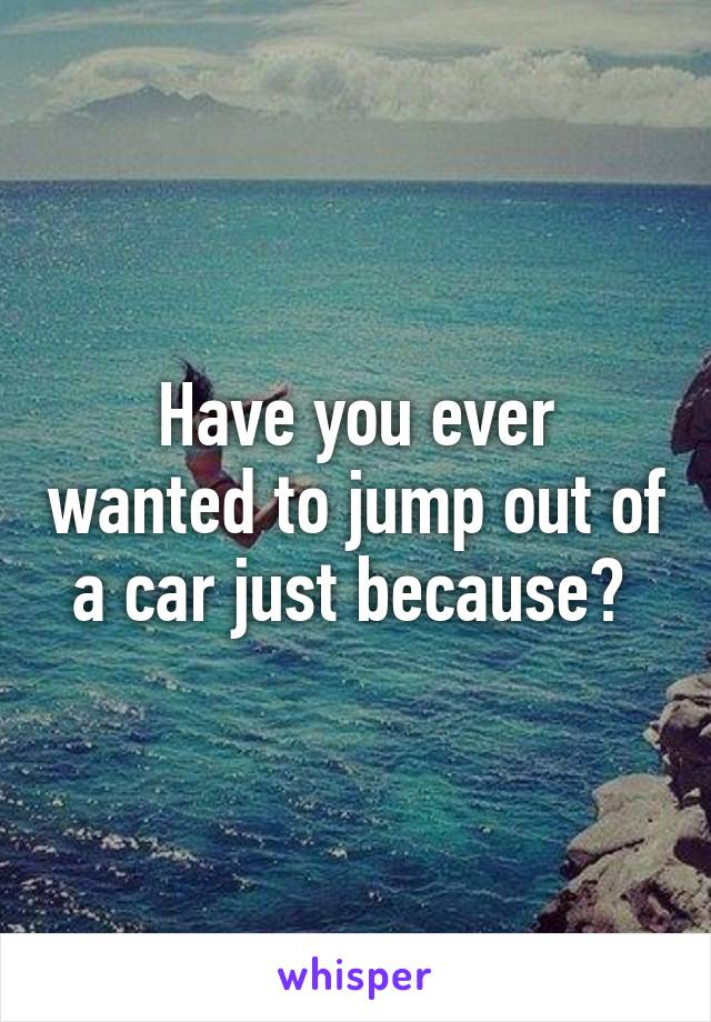 Have you ever wanted to jump out of a car just because?