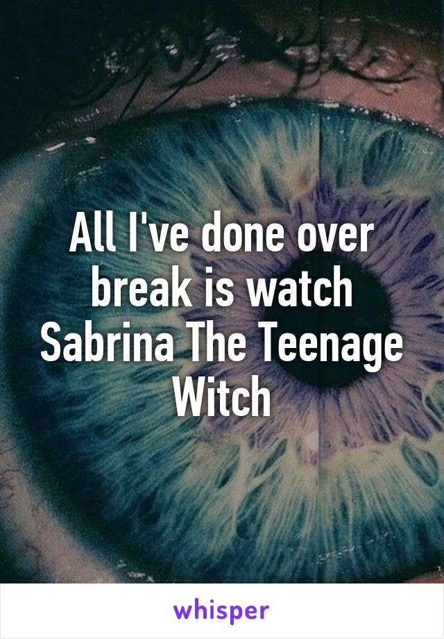 All I've done over break is watch Sabrina The Teenage Witch