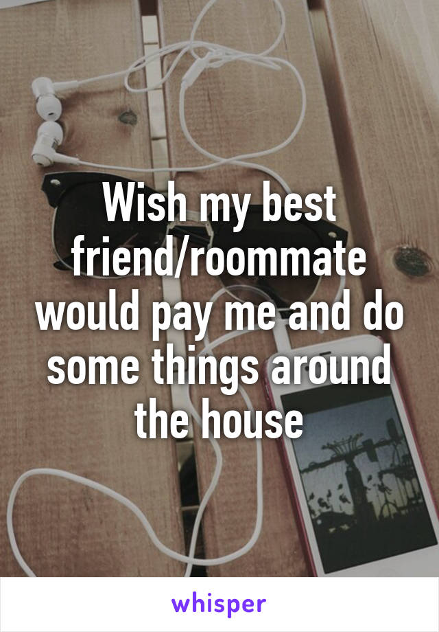 Wish my best friend/roommate would pay me and do some things around the house