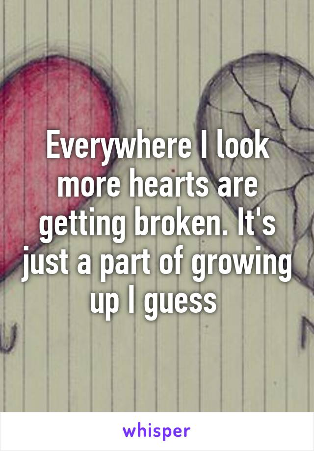 Everywhere I look more hearts are getting broken. It's just a part of growing up I guess