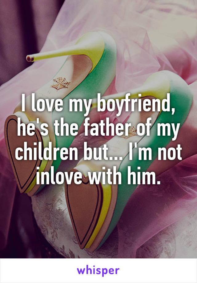 I love my boyfriend, he's the father of my children but... I'm not inlove with him.