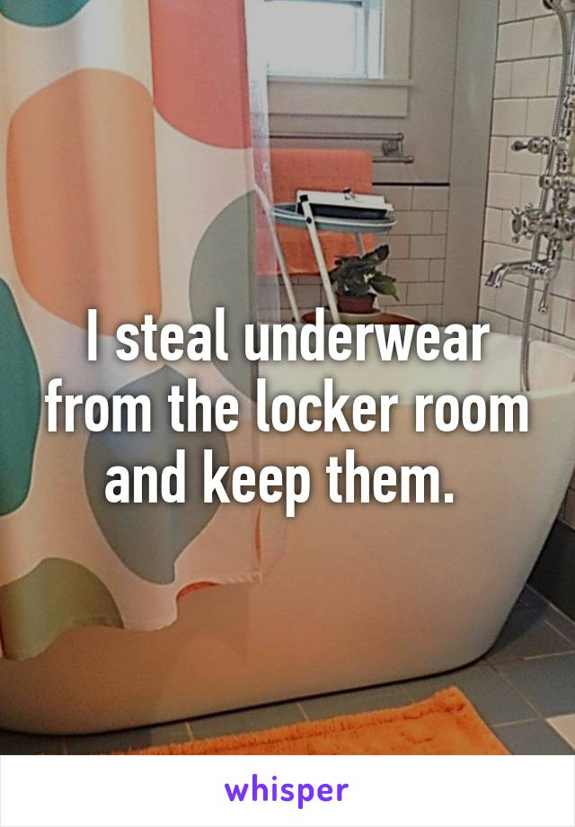 I steal underwear from the locker room and keep them.