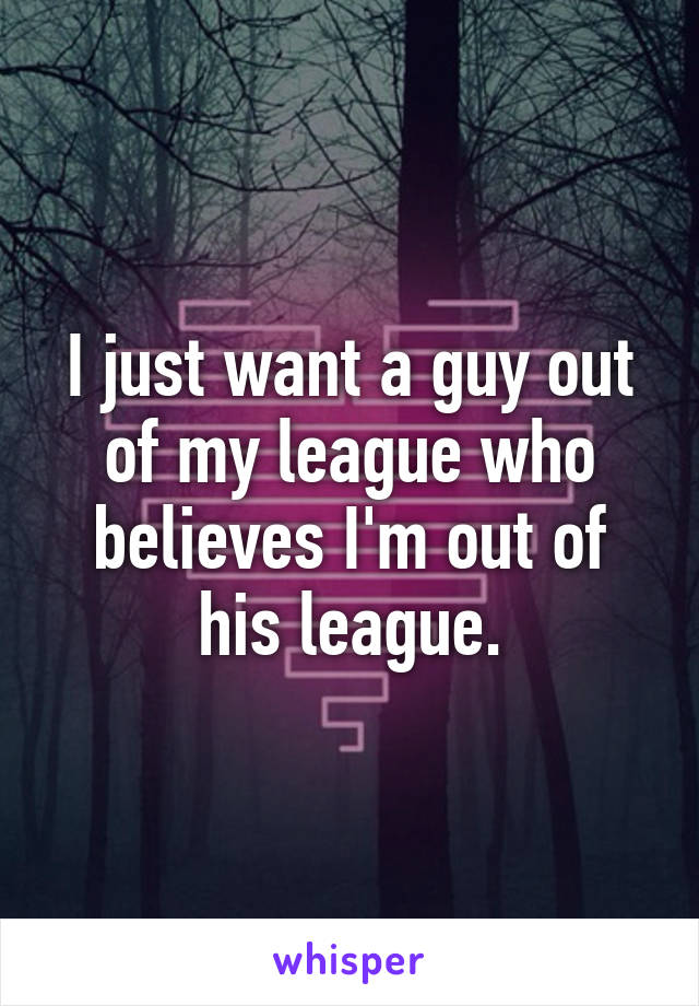 I just want a guy out of my league who believes I'm out of his league.