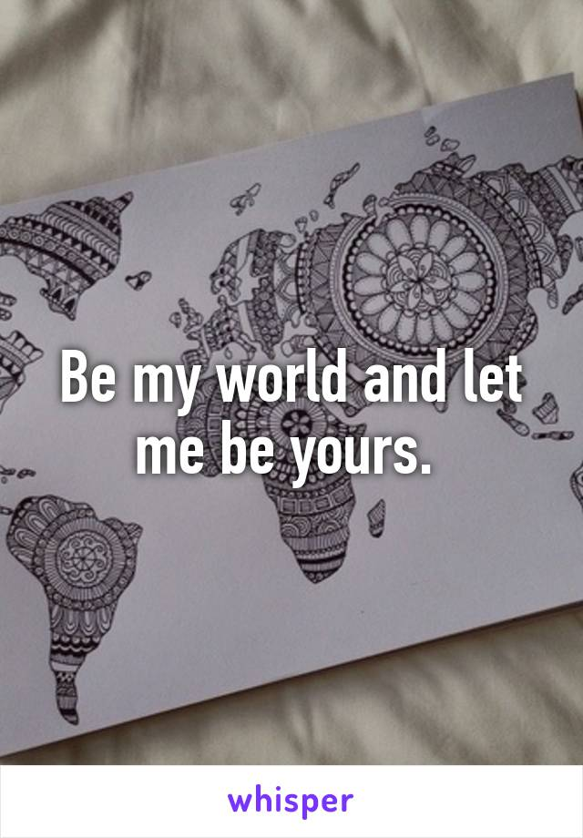 Be my world and let me be yours.