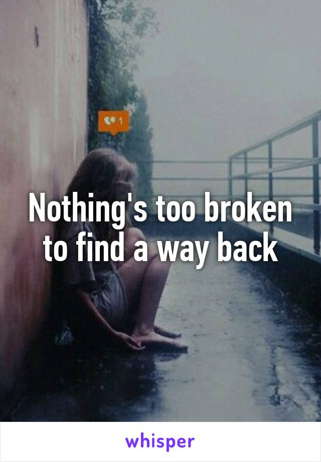 Nothing's too broken to find a way back