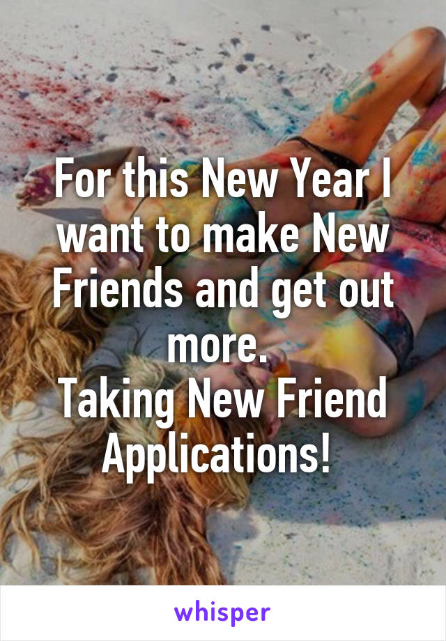 For this New Year I want to make New Friends and get out more.  Taking New Friend Applications!