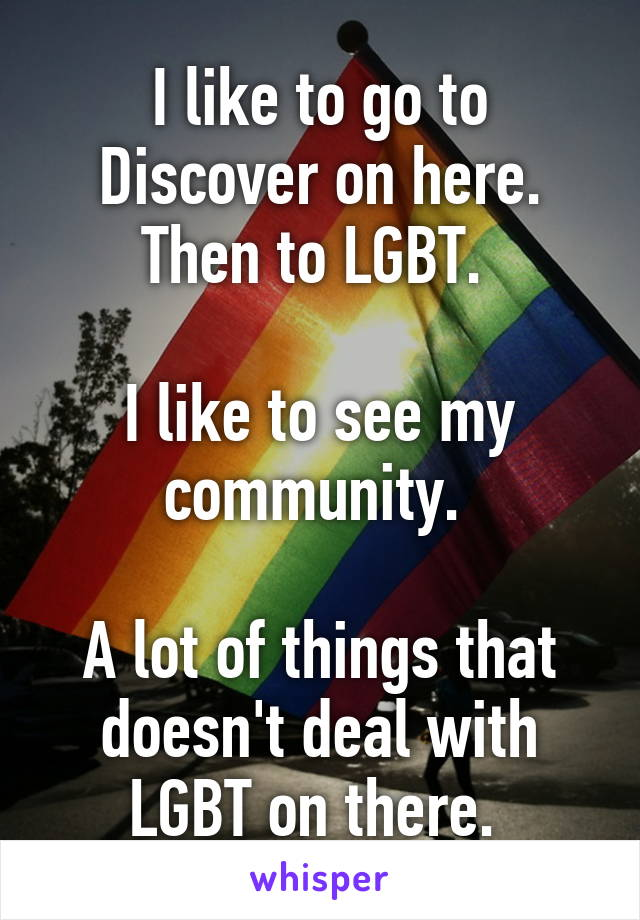 I like to go to Discover on here. Then to LGBT.   I like to see my community.   A lot of things that doesn't deal with LGBT on there.