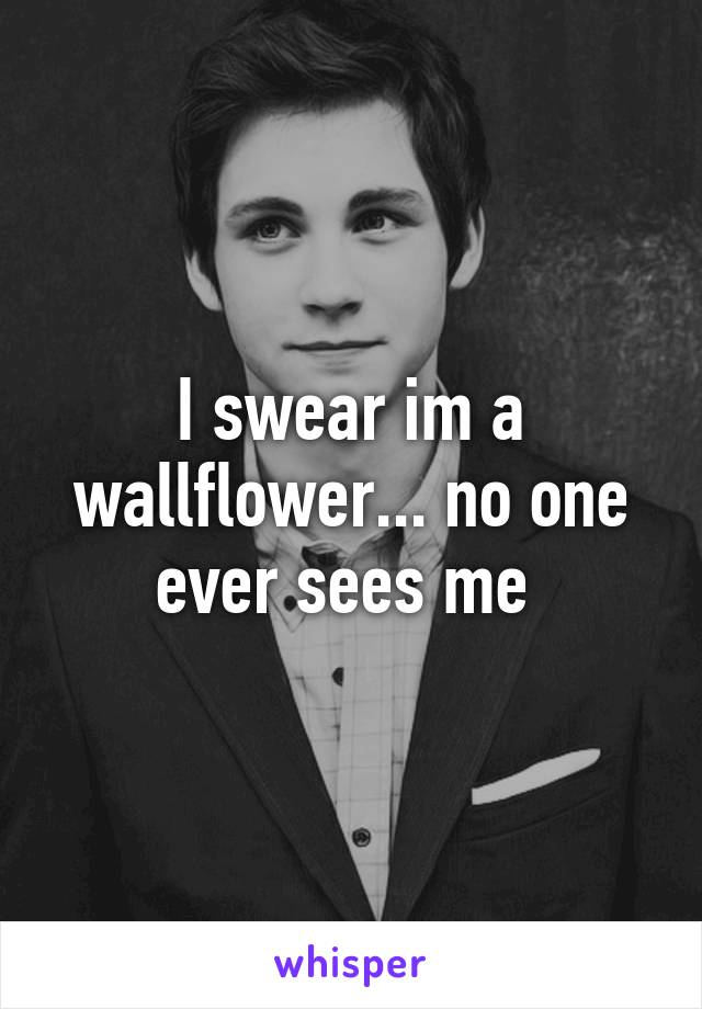 I swear im a wallflower... no one ever sees me