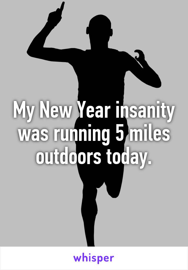 My New Year insanity was running 5 miles outdoors today.