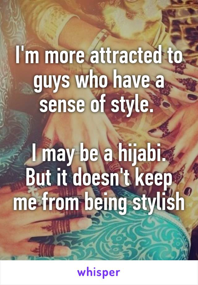 I'm more attracted to guys who have a sense of style.   I may be a hijabi. But it doesn't keep me from being stylish