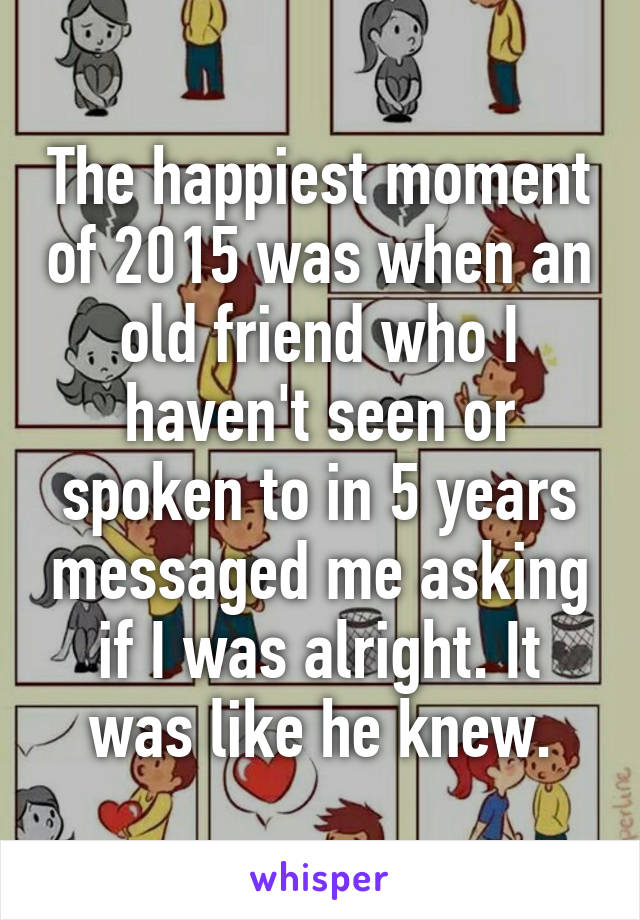 The happiest moment of 2015 was when an old friend who I haven't seen or spoken to in 5 years messaged me asking if I was alright. It was like he knew.
