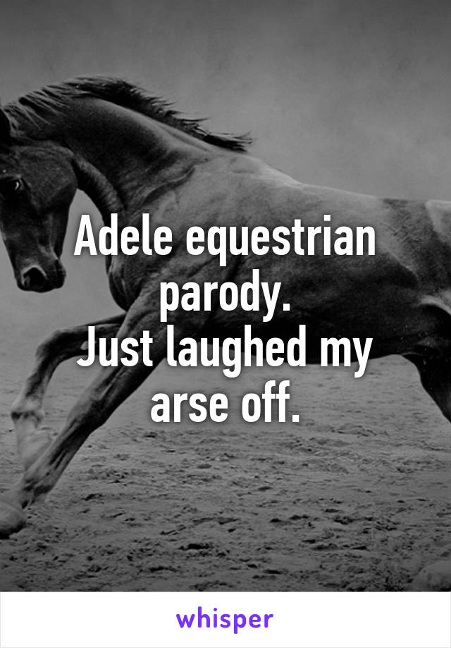 Adele equestrian parody. Just laughed my arse off.
