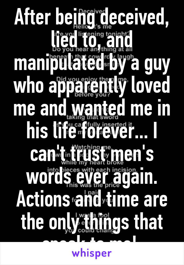 After being deceived, lied to, and manipulated by a guy who apparently loved me and wanted me in his life forever... I can't trust men's words ever again. Actions and time are the only things that speak to me!