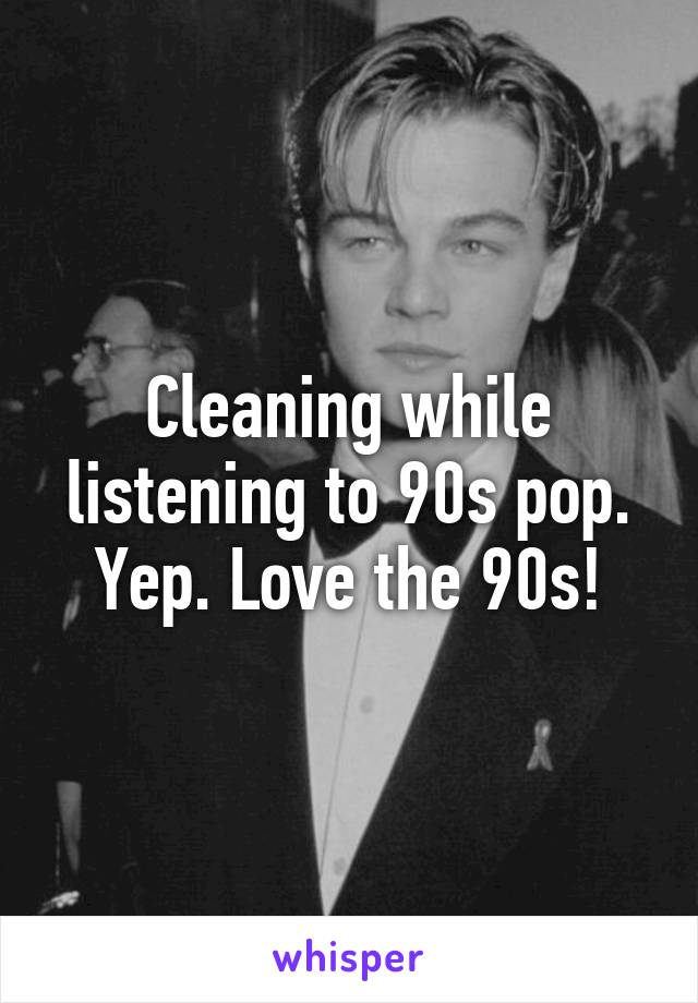 Cleaning while listening to 90s pop. Yep. Love the 90s!