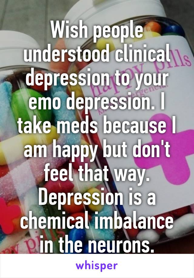Wish people understood clinical depression to your emo depression. I take meds because I am happy but don't feel that way. Depression is a chemical imbalance in the neurons.