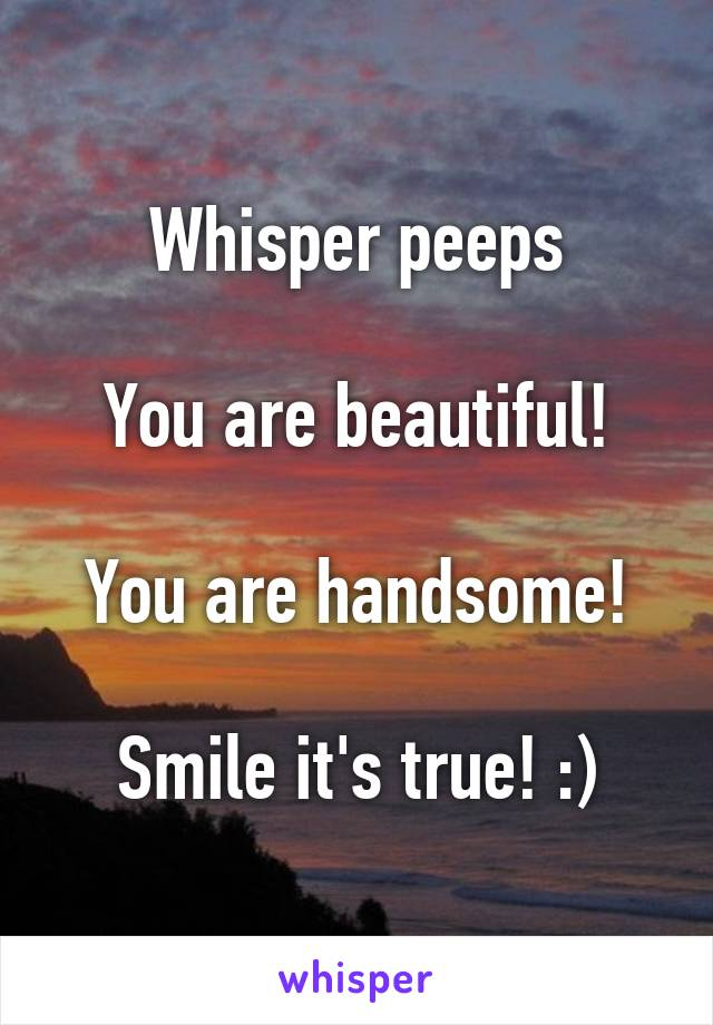 Whisper peeps  You are beautiful!  You are handsome!  Smile it's true! :)