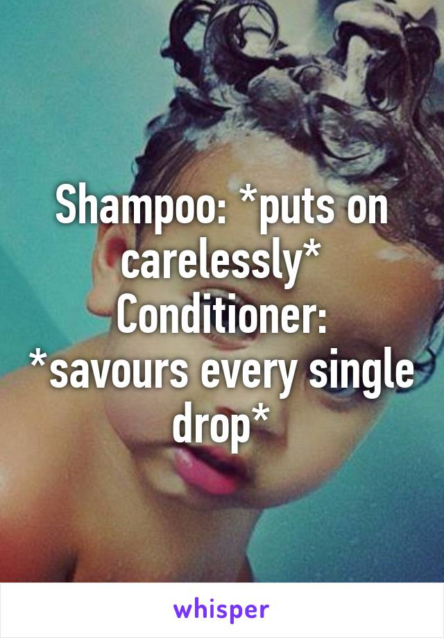 Shampoo: *puts on carelessly* Conditioner: *savours every single drop*