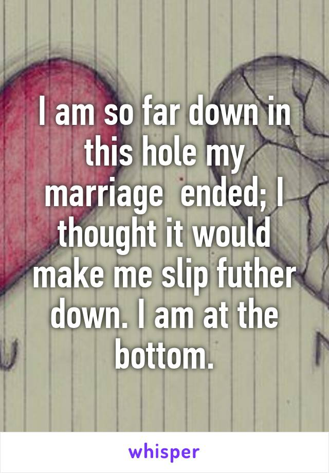 I am so far down in this hole my marriage  ended; I thought it would make me slip futher down. I am at the bottom.