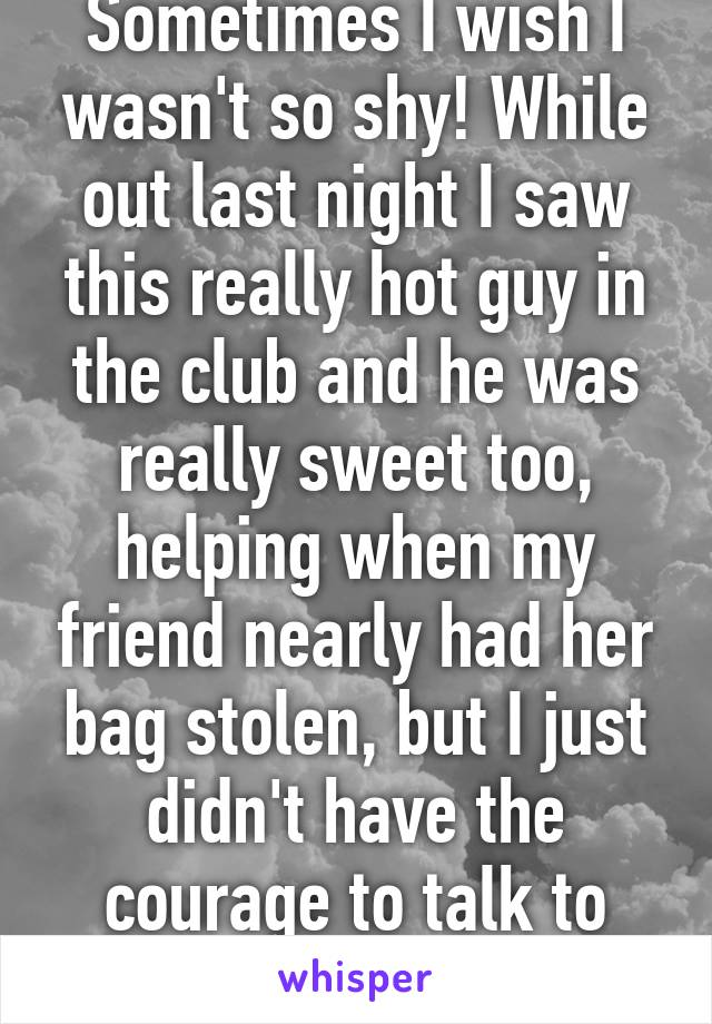 Sometimes I wish I wasn't so shy! While out last night I saw this really hot guy in the club and he was really sweet too, helping when my friend nearly had her bag stolen, but I just didn't have the courage to talk to him!