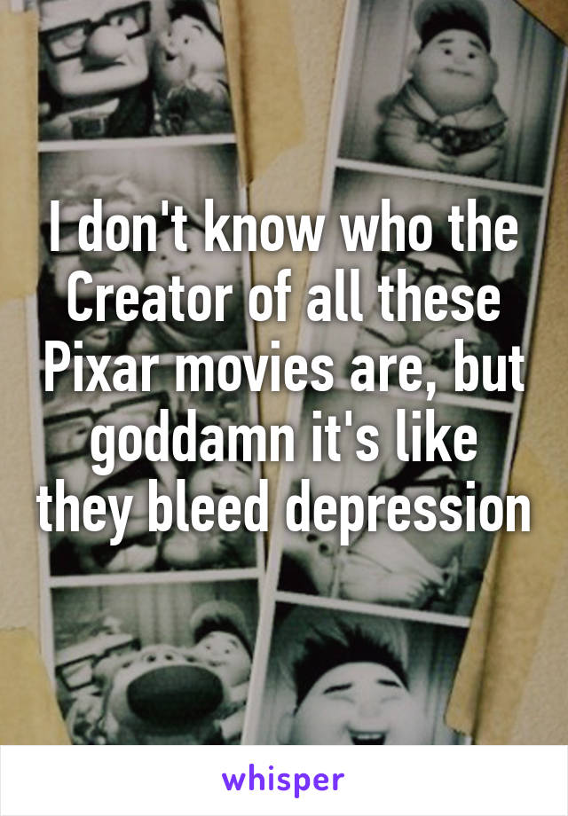 I don't know who the Creator of all these Pixar movies are, but goddamn it's like they bleed depression