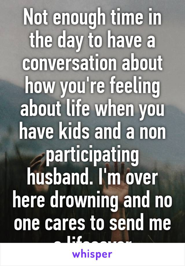 Not enough time in the day to have a conversation about how you're feeling about life when you have kids and a non participating husband. I'm over here drowning and no one cares to send me a lifesaver
