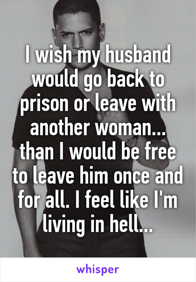 I wish my husband would go back to prison or leave with another woman... than I would be free to leave him once and for all. I feel like I'm living in hell...