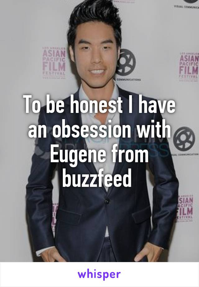 To be honest I have an obsession with Eugene from buzzfeed