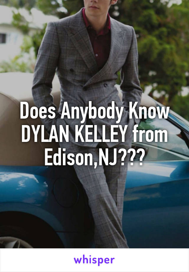 Does Anybody Know DYLAN KELLEY from Edison,NJ???
