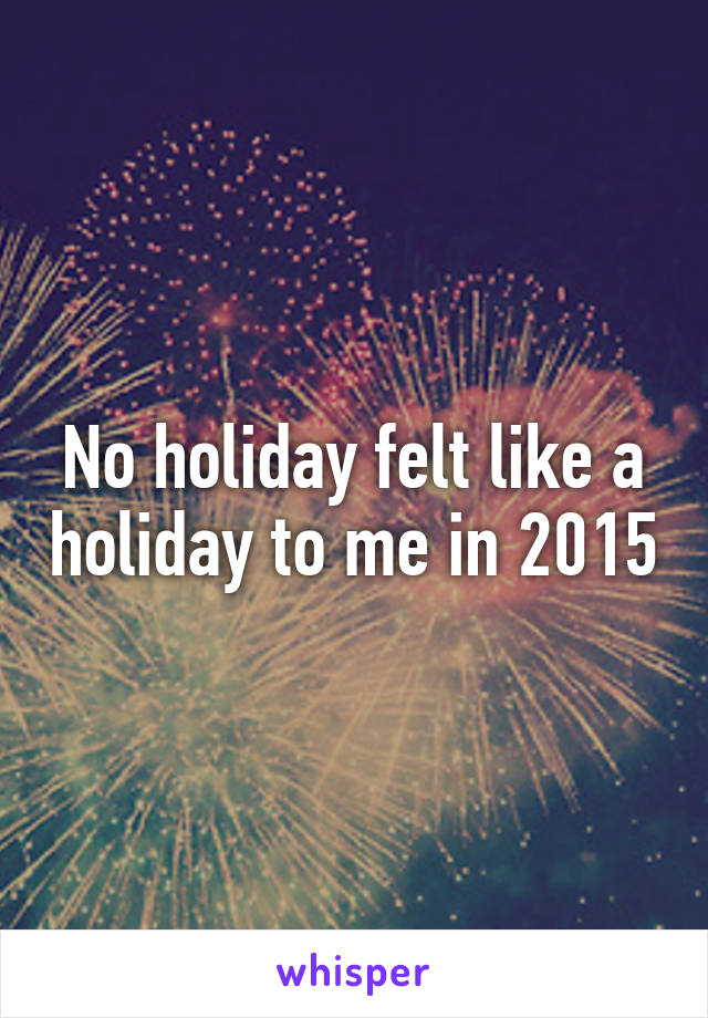 No holiday felt like a holiday to me in 2015