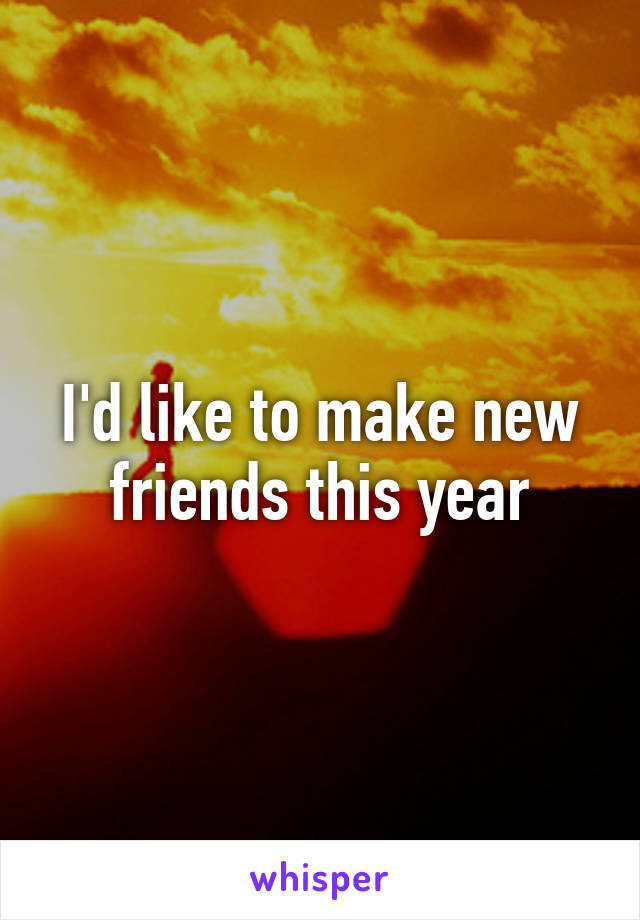 I'd like to make new friends this year
