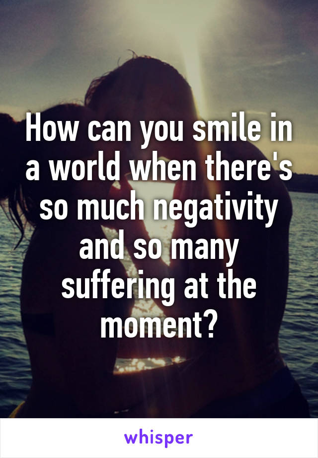 How can you smile in a world when there's so much negativity and so many suffering at the moment?