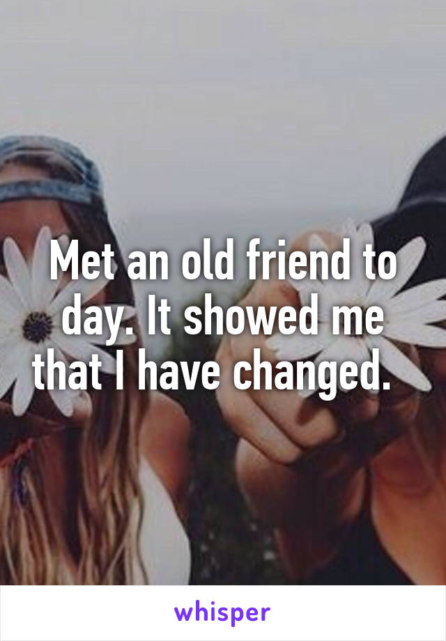 Met an old friend to day. It showed me that I have changed.