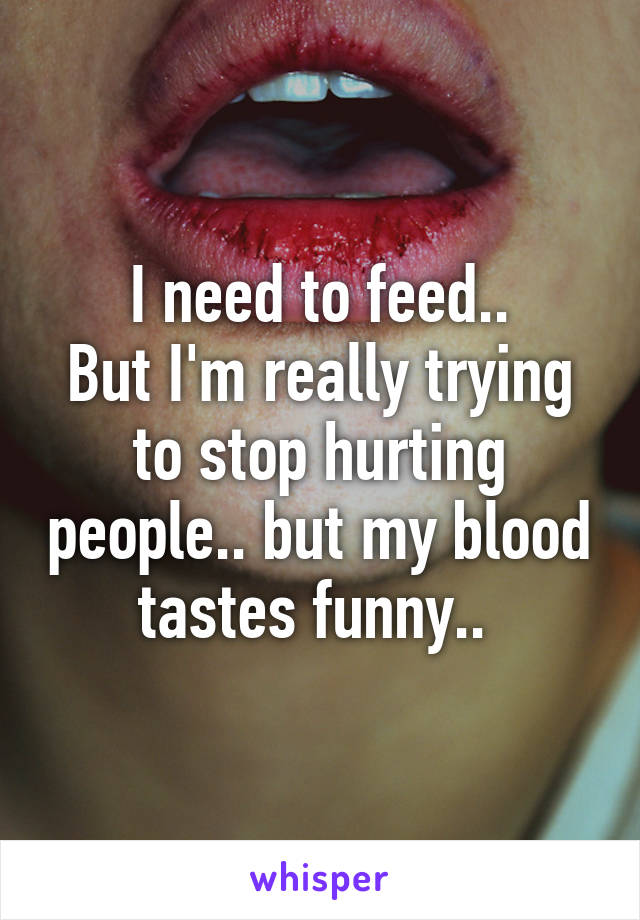 I need to feed.. But I'm really trying to stop hurting people.. but my blood tastes funny..