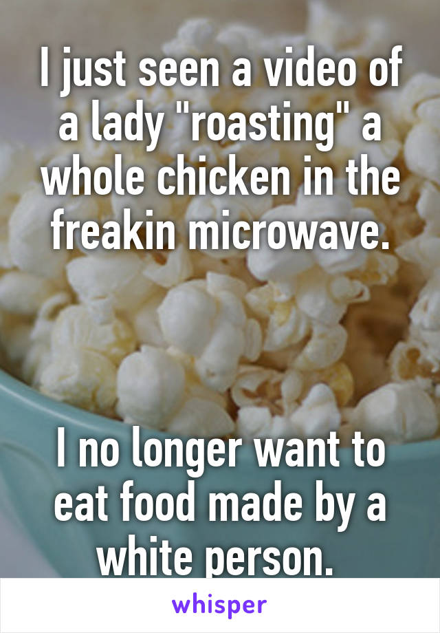 """I just seen a video of a lady """"roasting"""" a whole chicken in the freakin microwave.    I no longer want to eat food made by a white person."""