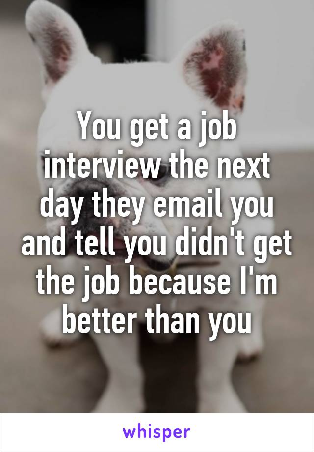 You get a job interview the next day they email you and tell you didn't get the job because I'm better than you