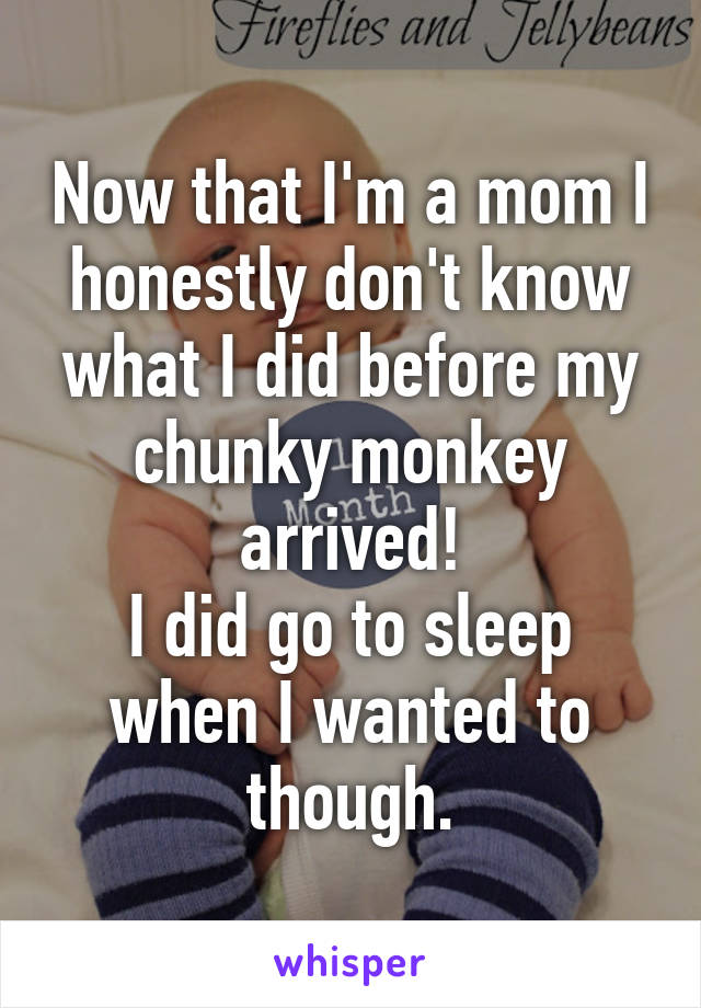 Now that I'm a mom I honestly don't know what I did before my chunky monkey arrived! I did go to sleep when I wanted to though.