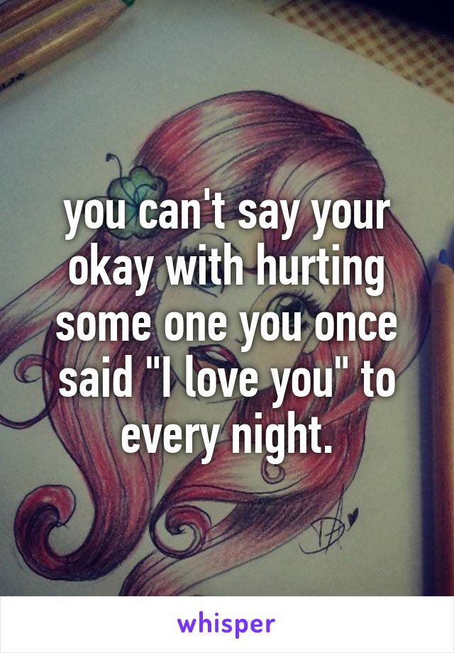 """you can't say your okay with hurting some one you once said """"I love you"""" to every night."""