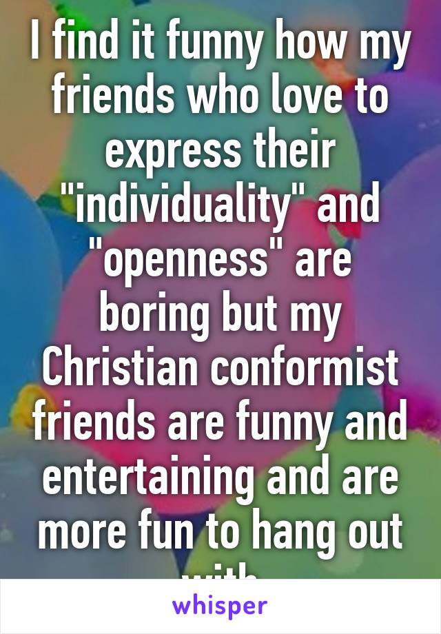 "I find it funny how my friends who love to express their ""individuality"" and ""openness"" are boring but my Christian conformist friends are funny and entertaining and are more fun to hang out with"