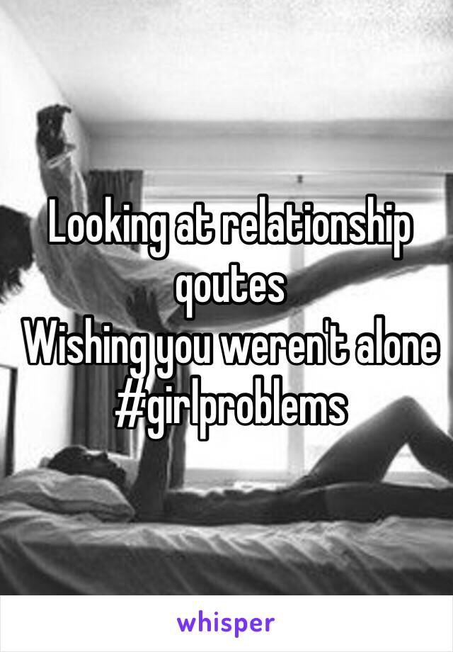 Looking at relationship qoutes Wishing you weren't alone #girlproblems